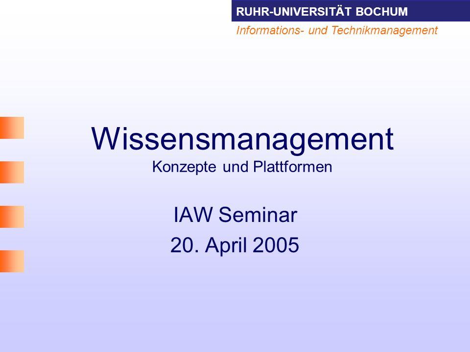 RUHR-UNIVERSITÄT BOCHUM Informations- und Technikmanagement Wissensmanagement Konzepte und Plattformen IAW Seminar 20. April 2005