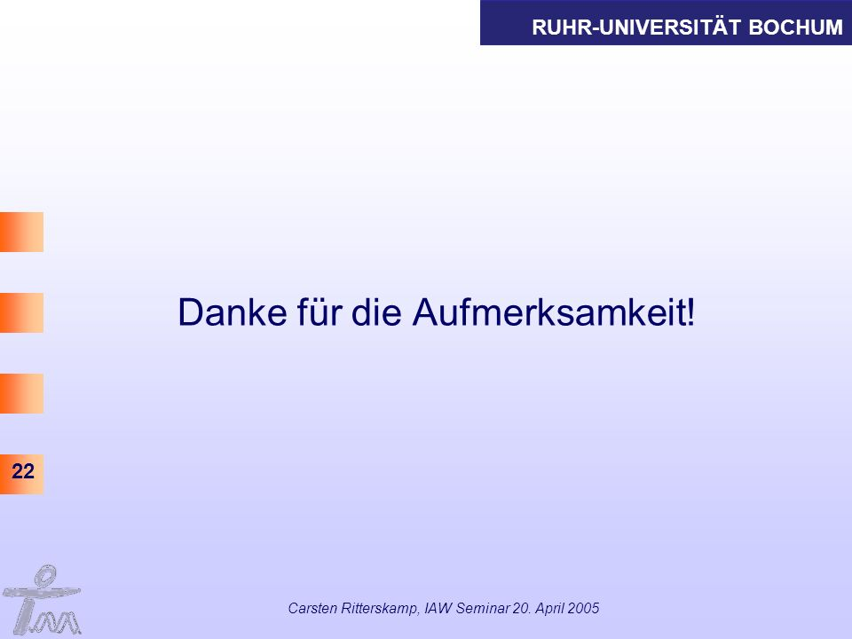 RUHR-UNIVERSITÄT BOCHUM 22 Carsten Ritterskamp, IAW Seminar 20. April 2005 Danke für die Aufmerksamkeit!