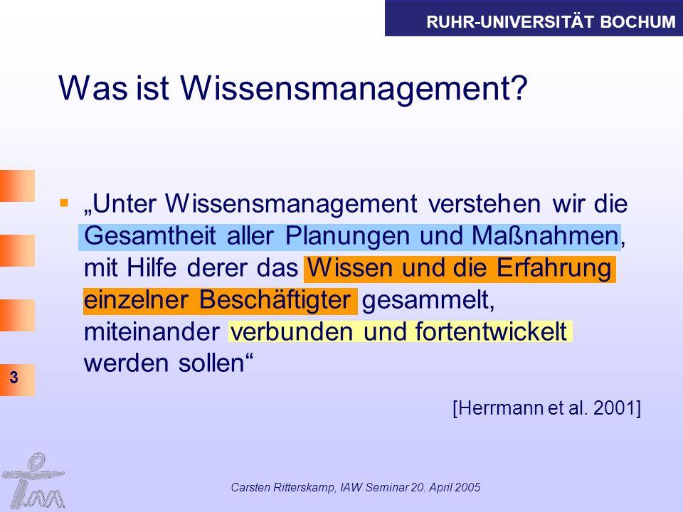 RUHR-UNIVERSITÄT BOCHUM 3 Carsten Ritterskamp, IAW Seminar 20. April 2005 Was ist Wissensmanagement? Unter Wissensmanagement verstehen wir die Gesamth