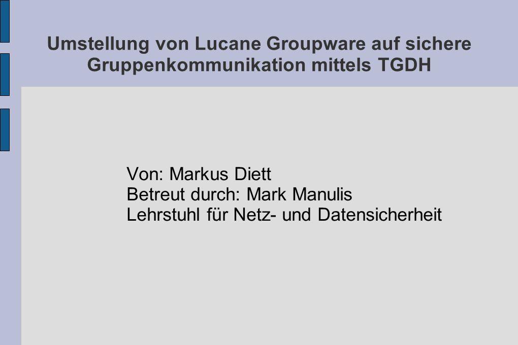 Umstellung von Lucane Groupware auf sichere Gruppenkommunikation mittels TGDH Von: Markus Diett Betreut durch: Mark Manulis Lehrstuhl für Netz- und Datensicherheit