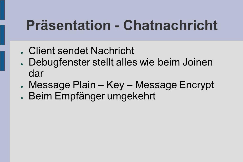 Präsentation - Chatnachricht Client sendet Nachricht Debugfenster stellt alles wie beim Joinen dar Message Plain – Key – Message Encrypt Beim Empfänger umgekehrt