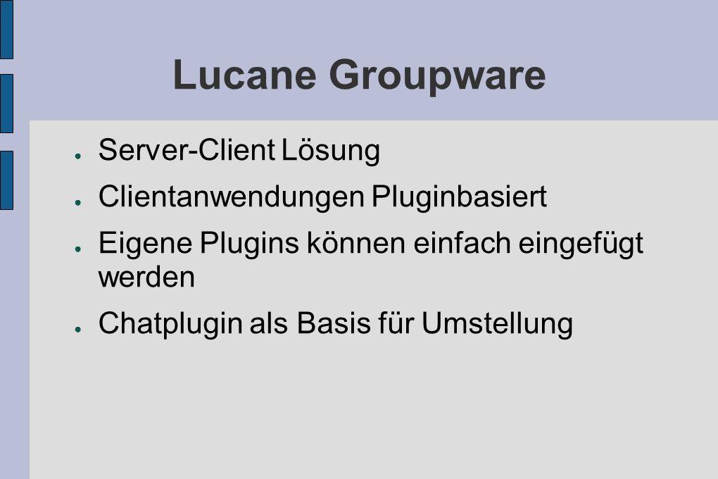 Lucane Groupware Server-Client Lösung Clientanwendungen Pluginbasiert Eigene Plugins können einfach eingefügt werden Chatplugin als Basis für Umstellung