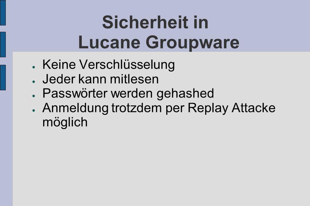 Sicherheit in Lucane Groupware Keine Verschlüsselung Jeder kann mitlesen Passwörter werden gehashed Anmeldung trotzdem per Replay Attacke möglich