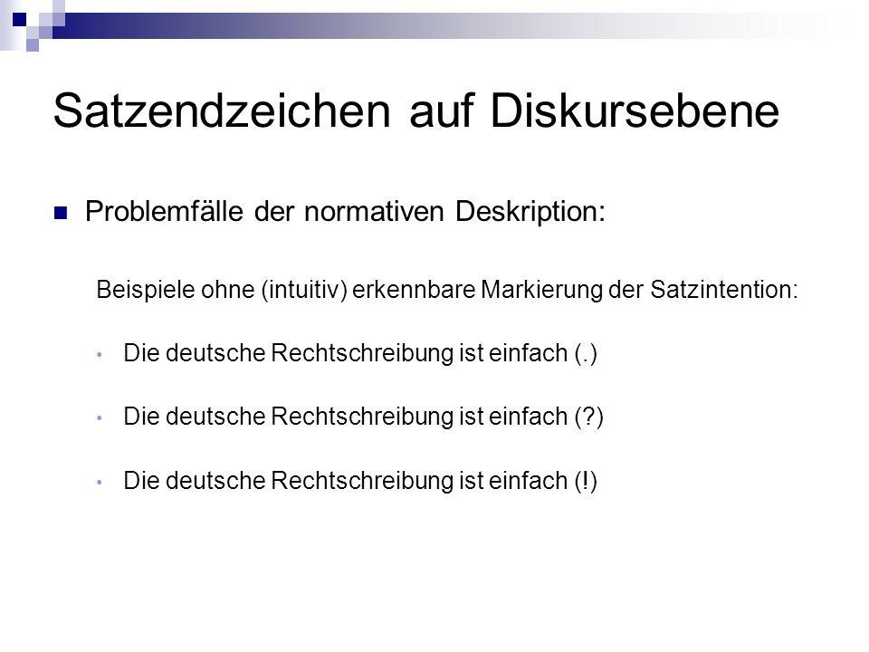Satzendzeichen auf Diskursebene Problemfälle der normativen Deskription: Beispiele ohne (intuitiv) erkennbare Markierung der Satzintention: Die deutsche Rechtschreibung ist einfach (.) Die deutsche Rechtschreibung ist einfach ( ) Die deutsche Rechtschreibung ist einfach (!)