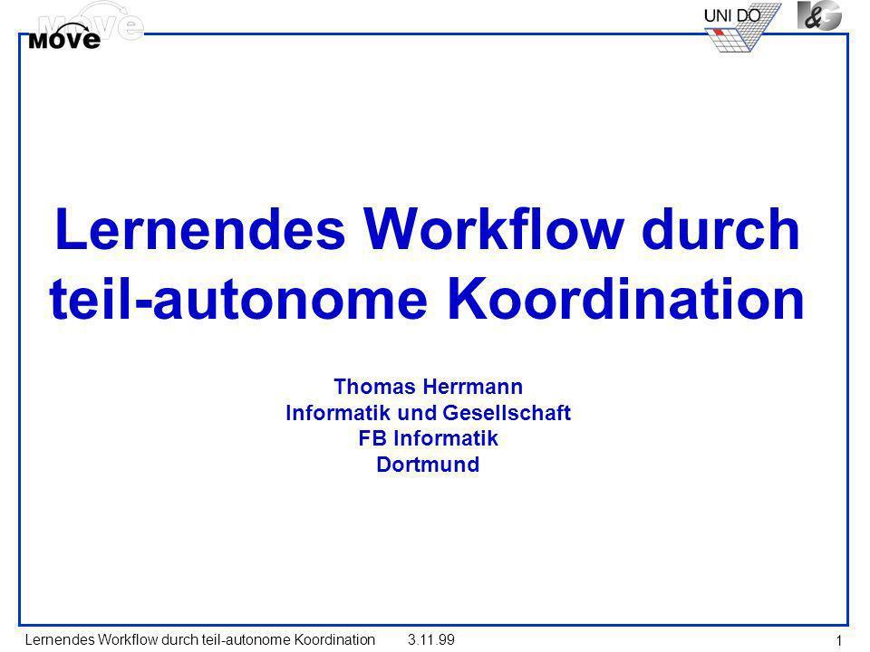 Lernendes Workflow durch teil-autonome Koordination3.11.99 1 Lernendes Workflow durch teil-autonome Koordination Thomas Herrmann Informatik und Gesell