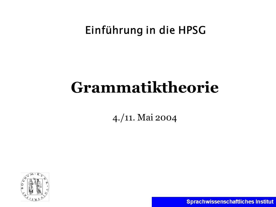 Sprachwissenschaftliches Institut Einführung in die HPSG Grammatiktheorie 4./11. Mai 2004