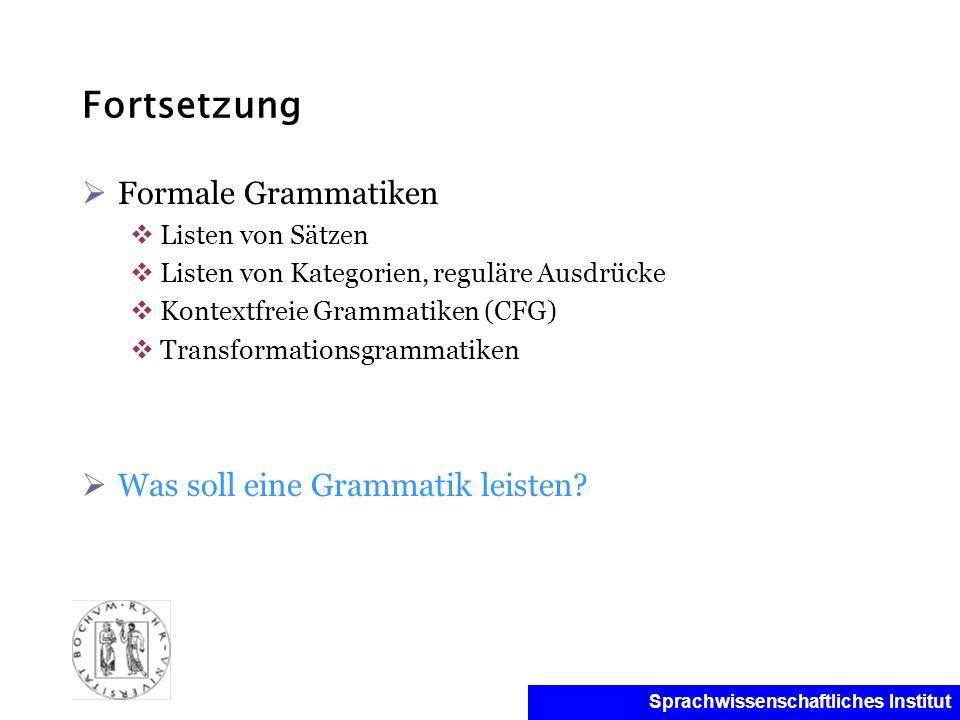 Sprachwissenschaftliches Institut Fortsetzung Formale Grammatiken Listen von Sätzen Listen von Kategorien, reguläre Ausdrücke Kontextfreie Grammatiken