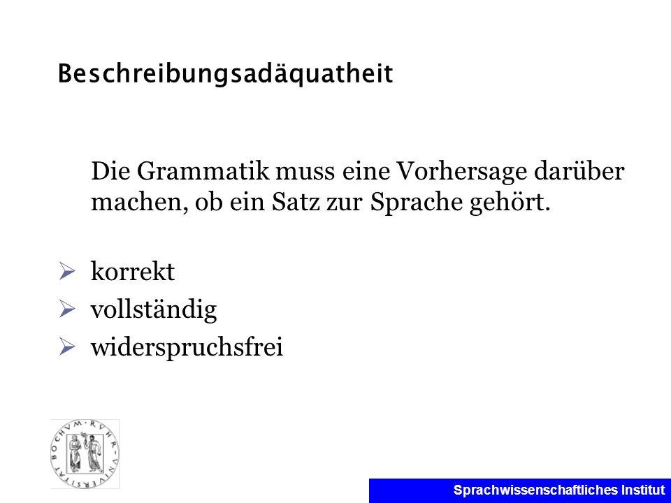 Sprachwissenschaftliches Institut Beschreibungsadäquatheit Die Grammatik muss eine Vorhersage darüber machen, ob ein Satz zur Sprache gehört. korrekt