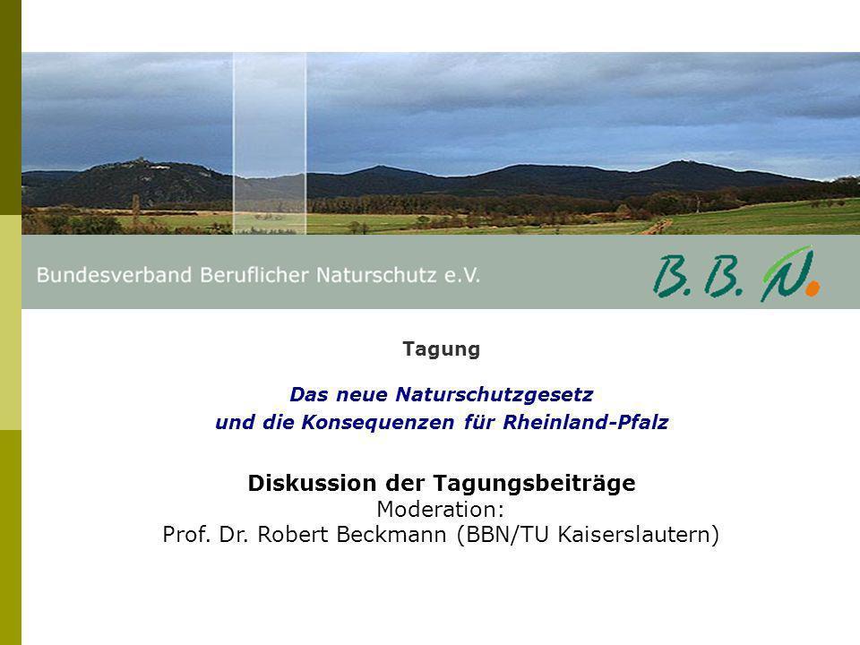 Tagung Das neue Naturschutzgesetz und die Konsequenzen für Rheinland-Pfalz Diskussion der Tagungsbeiträge Moderation: Prof. Dr. Robert Beckmann (BBN/T
