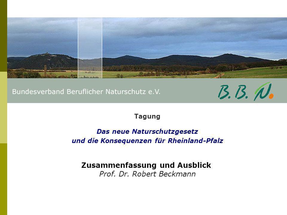 Tagung Das neue Naturschutzgesetz und die Konsequenzen für Rheinland-Pfalz Zusammenfassung und Ausblick Prof. Dr. Robert Beckmann