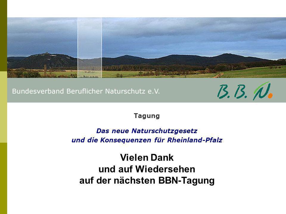Tagung Das neue Naturschutzgesetz und die Konsequenzen für Rheinland-Pfalz Vielen Dank und auf Wiedersehen auf der nächsten BBN-Tagung