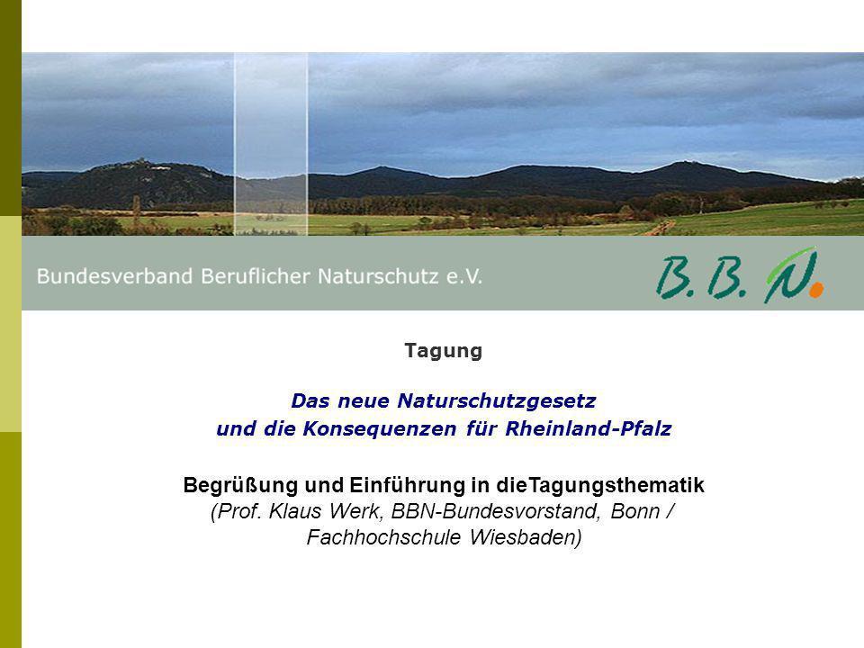 Tagung Das neue Naturschutzgesetz und die Konsequenzen für Rheinland-Pfalz Begrüßung und Einführung in dieTagungsthematik (Prof. Klaus Werk, BBN-Bunde