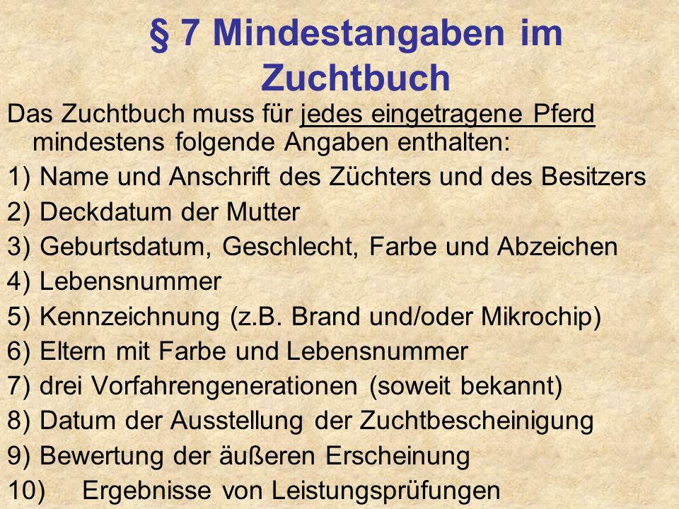 § 7 Mindestangaben im Zuchtbuch Das Zuchtbuch muss für jedes eingetragene Pferd mindestens folgende Angaben enthalten: 1) Name und Anschrift des Zücht