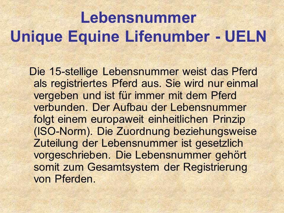 Lebensnummer Unique Equine Lifenumber - UELN Die 15-stellige Lebensnummer weist das Pferd als registriertes Pferd aus. Sie wird nur einmal vergeben un