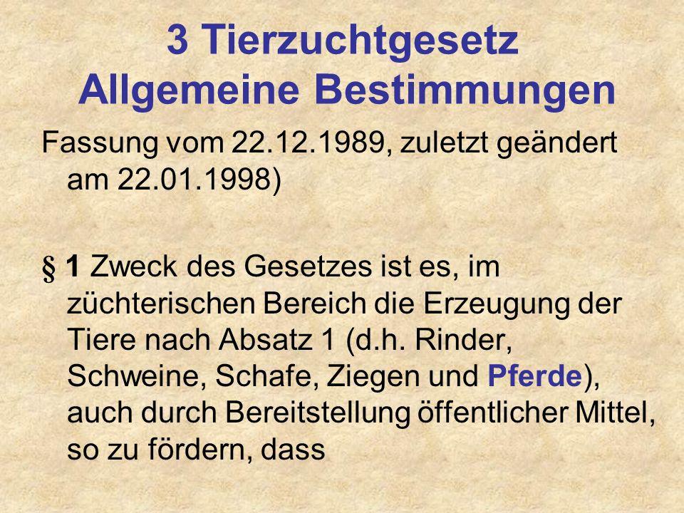 3 Tierzuchtgesetz Allgemeine Bestimmungen Fassung vom 22.12.1989, zuletzt geändert am 22.01.1998) § 1 Zweck des Gesetzes ist es, im züchterischen Bere
