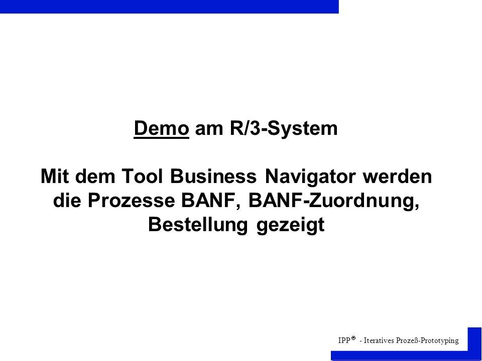 IPP - Iteratives Prozeß-Prototyping Demo am R/3-System Mit dem Tool Business Navigator werden die Prozesse BANF, BANF-Zuordnung, Bestellung gezeigt