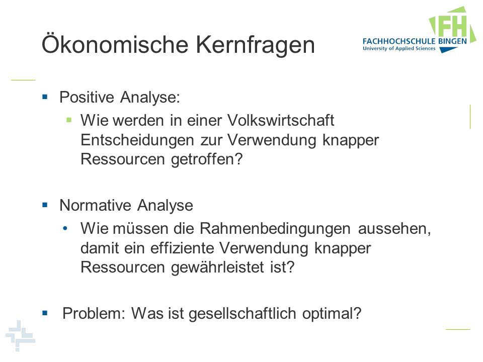 Ökonomische Kernfragen Positive Analyse: Wie werden in einer Volkswirtschaft Entscheidungen zur Verwendung knapper Ressourcen getroffen? Normative Ana