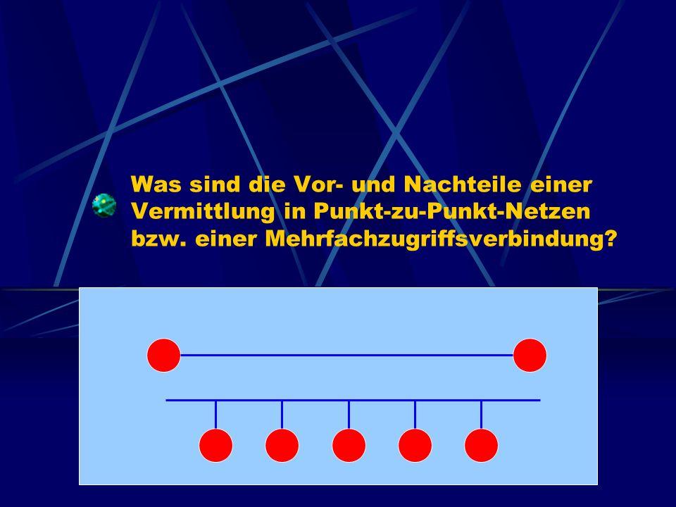 Was sind die Vor- und Nachteile einer Vermittlung in Punkt-zu-Punkt-Netzen bzw. einer Mehrfachzugriffsverbindung?