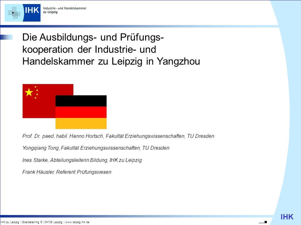 IHK IHK zu Leipzig   Goerdelerring 5   04109 Leipzig   www.leipzig.ihk.de Die Ausbildungs- und Prüfungs- kooperation der Industrie- und Handelskammer zu Leipzig in Yangzhou Prof.