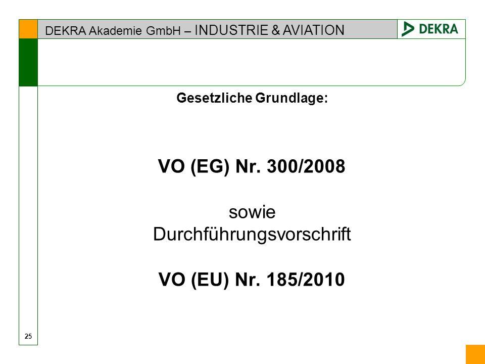 DEKRA Akademie GmbH – INDUSTRIE & AVIATION 25 Gesetzliche Grundlage: VO (EG) Nr. 300/2008 sowie Durchführungsvorschrift VO (EU) Nr. 185/2010