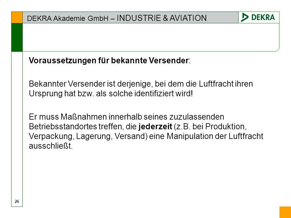 DEKRA Akademie GmbH – INDUSTRIE & AVIATION 26 Voraussetzungen für bekannte Versender: Bekannter Versender ist derjenige, bei dem die Luftfracht ihren