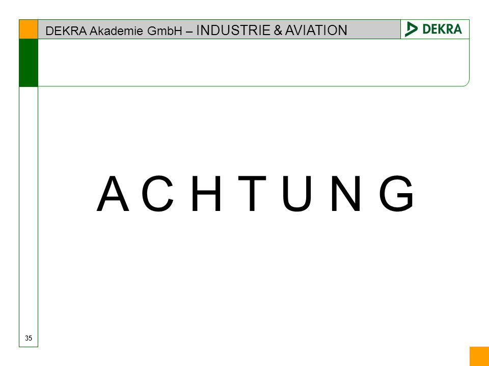 DEKRA Akademie GmbH – INDUSTRIE & AVIATION 35 A C H T U N G