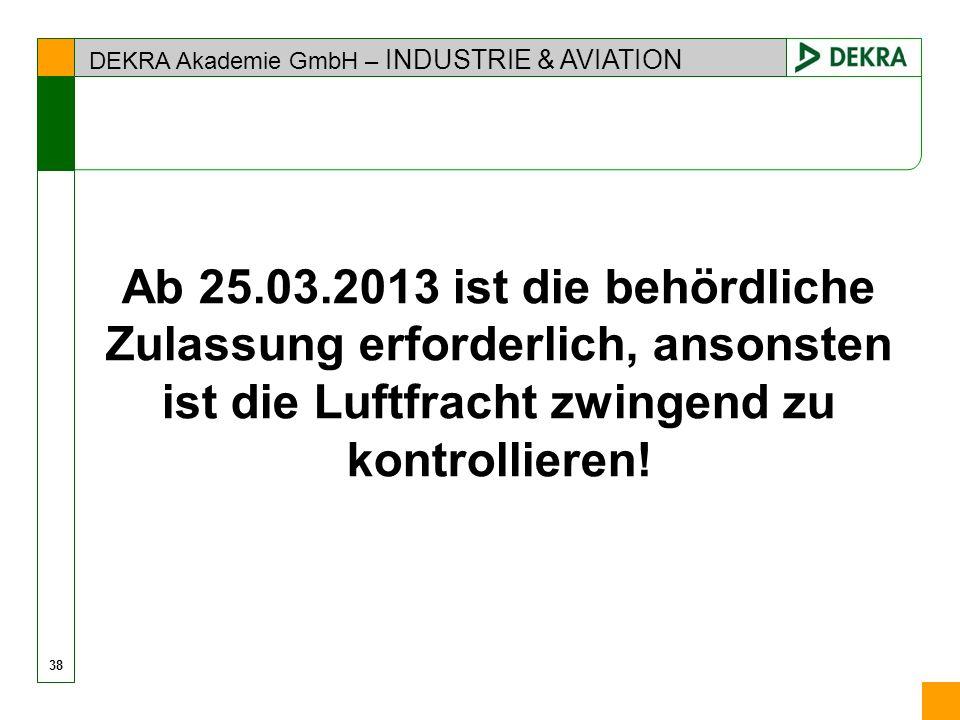 DEKRA Akademie GmbH – INDUSTRIE & AVIATION Ab 25.03.2013 ist die behördliche Zulassung erforderlich, ansonsten ist die Luftfracht zwingend zu kontroll