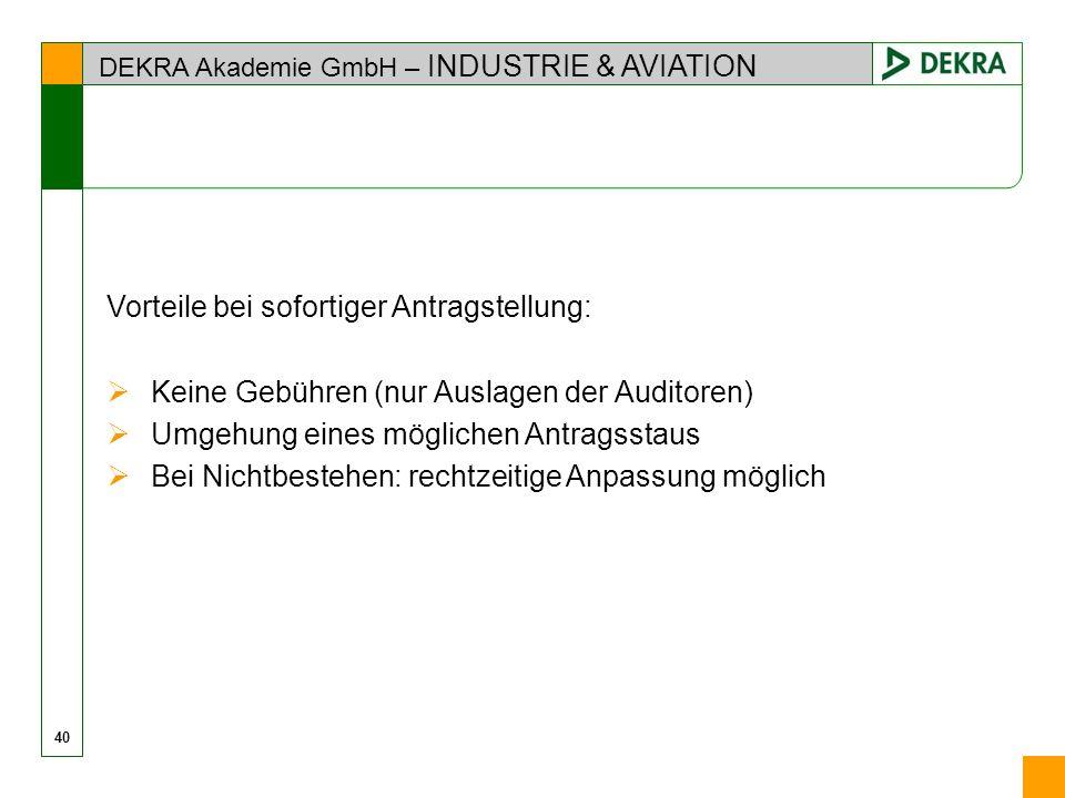 DEKRA Akademie GmbH – INDUSTRIE & AVIATION 40 Vorteile bei sofortiger Antragstellung: Keine Gebühren (nur Auslagen der Auditoren) Umgehung eines mögli