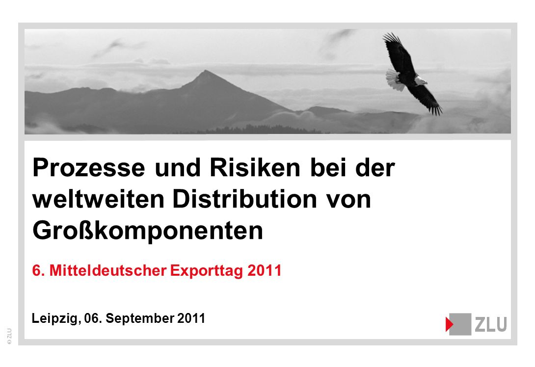 © ZLU 6. Mitteldeutscher Exporttag 2011 Leipzig, 06. September 2011 Prozesse und Risiken bei der weltweiten Distribution von Großkomponenten