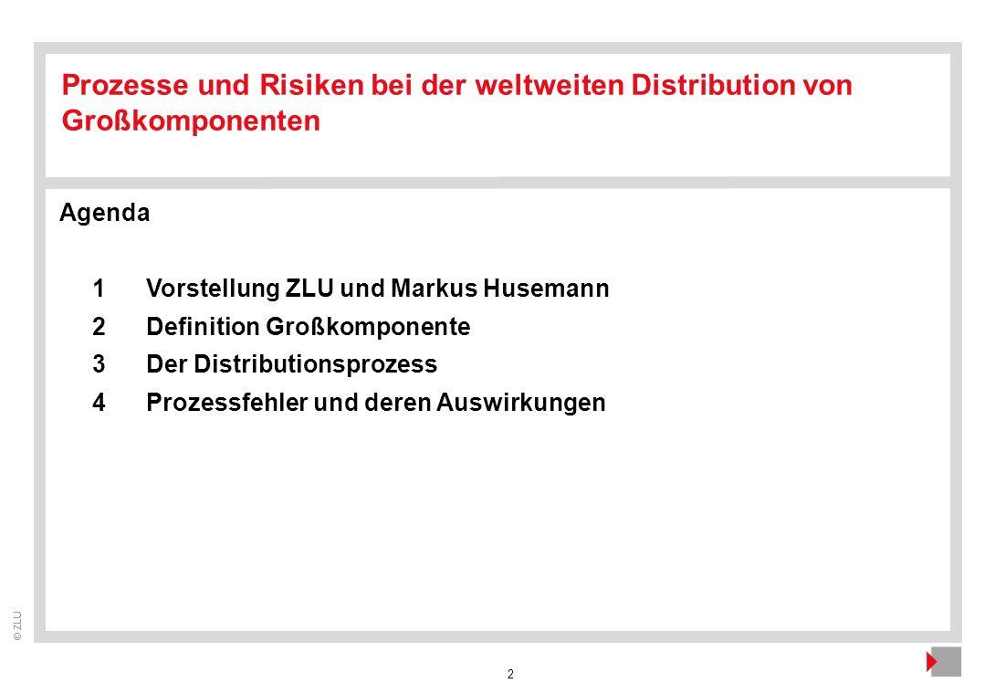 2 © ZLU Agenda 1Vorstellung ZLU und Markus Husemann 2Definition Großkomponente 3Der Distributionsprozess 4Prozessfehler und deren Auswirkungen Prozess
