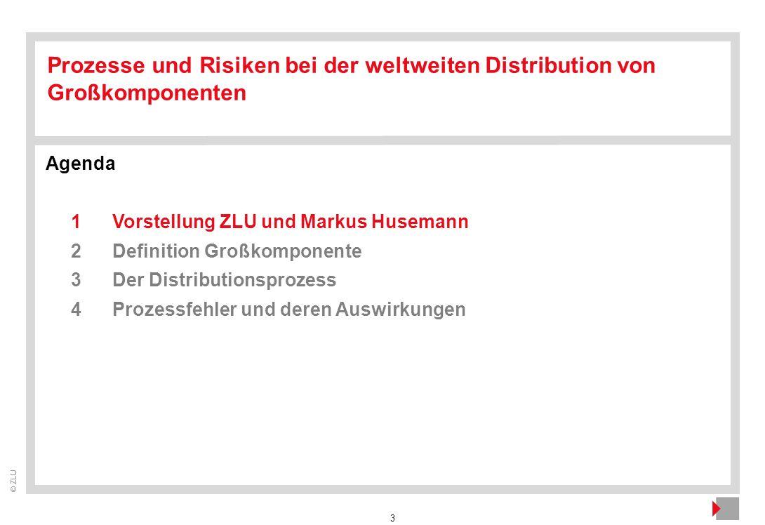 3 © ZLU Agenda 1Vorstellung ZLU und Markus Husemann 2Definition Großkomponente 3Der Distributionsprozess 4Prozessfehler und deren Auswirkungen Prozess