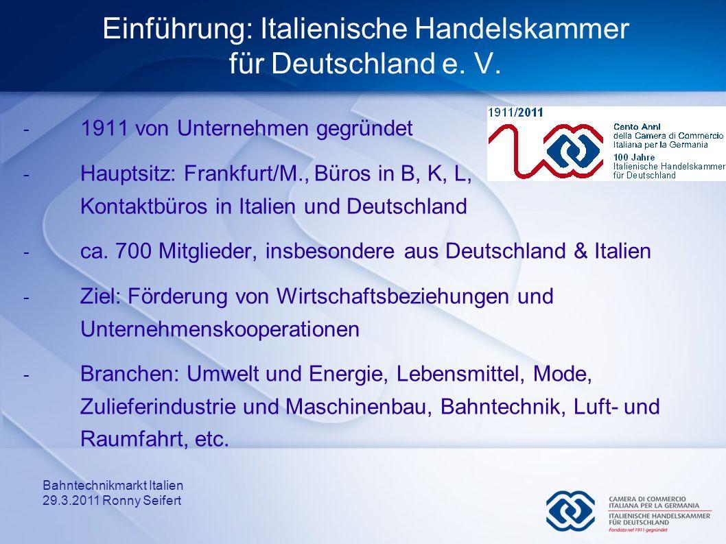 Bahntechnikmarkt Italien 29.3.2011 Ronny Seifert Einführung: Italienische Handelskammer für Deutschland e. V. - 1911 von Unternehmen gegründet - Haupt