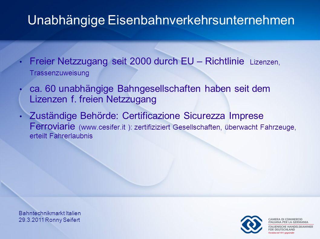 Bahntechnikmarkt Italien 29.3.2011 Ronny Seifert Unabhängige Eisenbahnverkehrsunternehmen Freier Netzzugang seit 2000 durch EU – Richtlinie Lizenzen,