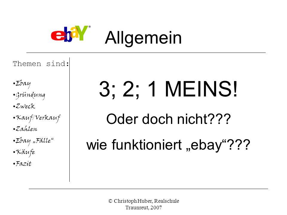© Christoph Huber, Realschule Traunreut, 2007 Allgemein 3; 2; 1 MEINS! Oder doch nicht??? wie funktioniert ebay??? Themen sind: Ebay Gründung Zweck Ka