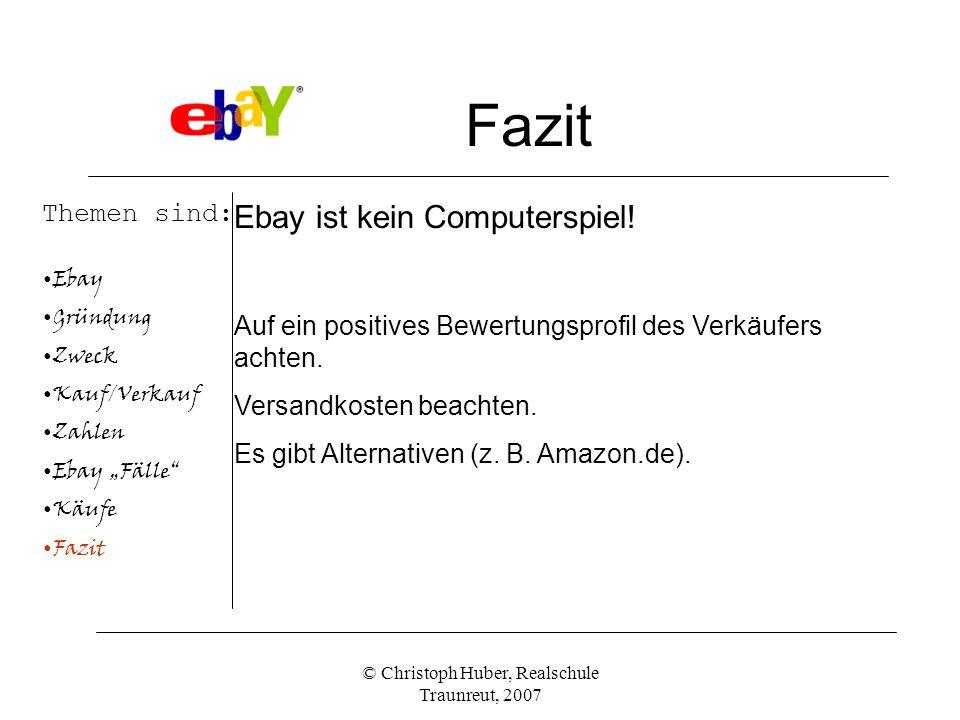 © Christoph Huber, Realschule Traunreut, 2007 Fazit Themen sind: Ebay Gründung Zweck Kauf/Verkauf Zahlen Ebay Fälle Käufe Fazit Ebay ist kein Computerspiel.