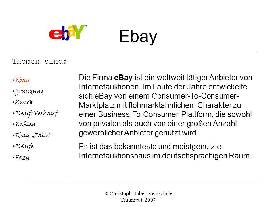 © Christoph Huber, Realschule Traunreut, 2007 Ebay Themen sind: Ebay Gründung Zweck Kauf/Verkauf Zahlen Ebay Fälle Käufe Fazit Die Firma eBay ist ein weltweit tätiger Anbieter von Internetauktionen.
