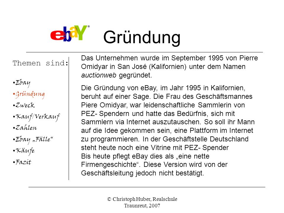 © Christoph Huber, Realschule Traunreut, 2007 Gründung Themen sind: Ebay Gründung Zweck Kauf/Verkauf Zahlen Ebay Fälle Käufe Fazit Das Unternehmen wurde im September 1995 von Pierre Omidyar in San José (Kalifornien) unter dem Namen auctionweb gegründet.