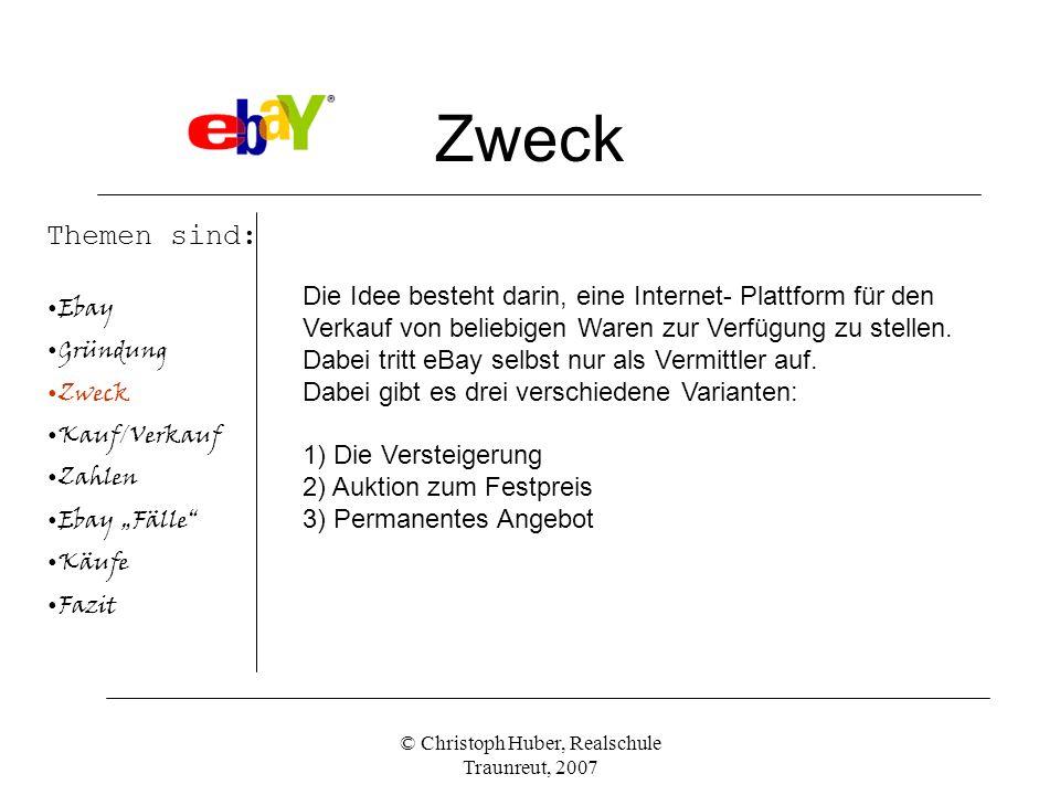 © Christoph Huber, Realschule Traunreut, 2007 Zweck Themen sind: Ebay Gründung Zweck Kauf/Verkauf Zahlen Ebay Fälle Käufe Fazit Die Idee besteht darin, eine Internet- Plattform für den Verkauf von beliebigen Waren zur Verfügung zu stellen.