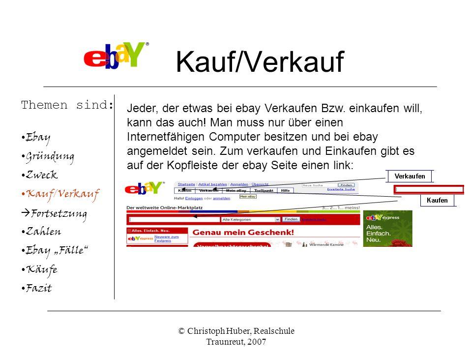 © Christoph Huber, Realschule Traunreut, 2007 Kauf/Verkauf Themen sind: Ebay Gründung Zweck Kauf/Verkauf Fortsetzung Zahlen Ebay Fälle Käufe Fazit Jeder, der etwas bei ebay Verkaufen Bzw.