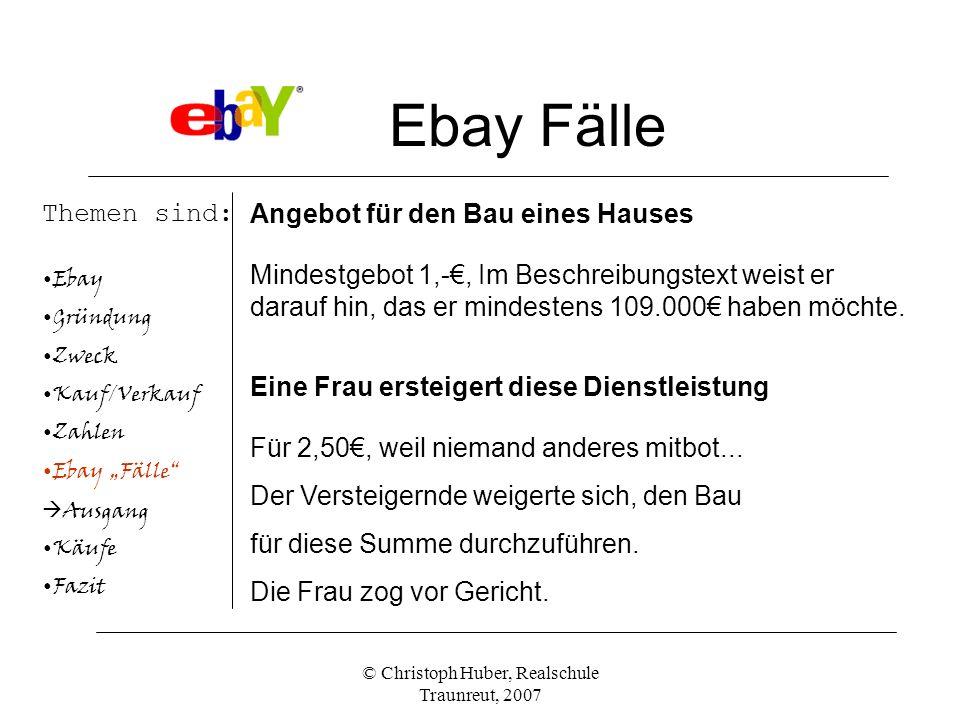 © Christoph Huber, Realschule Traunreut, 2007 Ebay Fälle Themen sind: Ebay Gründung Zweck Kauf/Verkauf Zahlen Ebay Fälle Ausgang Käufe Fazit Angebot für den Bau eines Hauses Mindestgebot 1,-, Im Beschreibungstext weist er darauf hin, das er mindestens 109.000 haben möchte.
