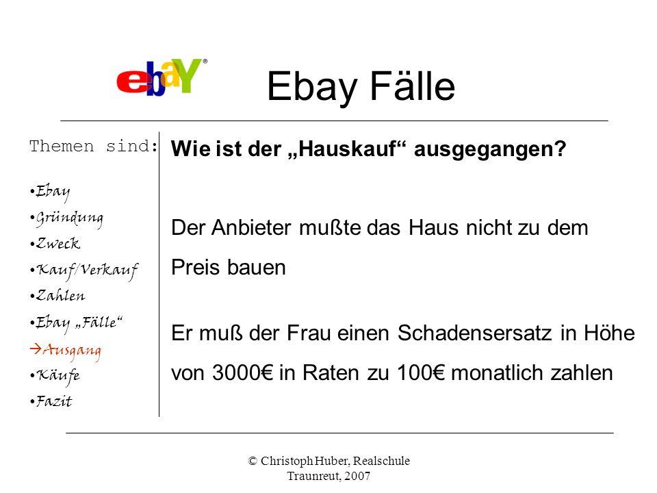 © Christoph Huber, Realschule Traunreut, 2007 Ebay Fälle Themen sind: Ebay Gründung Zweck Kauf/Verkauf Zahlen Ebay Fälle Ausgang Käufe Fazit Wie ist der Hauskauf ausgegangen.