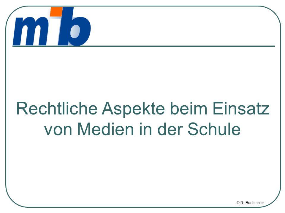 © R. Bachmaier Rechtliche Aspekte beim Einsatz von Medien in der Schule