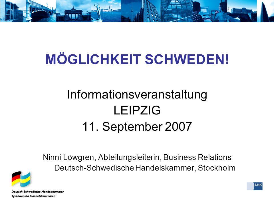 MÖGLICHKEIT SCHWEDEN! Informationsveranstaltung LEIPZIG 11. September 2007 Ninni Löwgren, Abteilungsleiterin, Business Relations Deutsch-Schwedische H