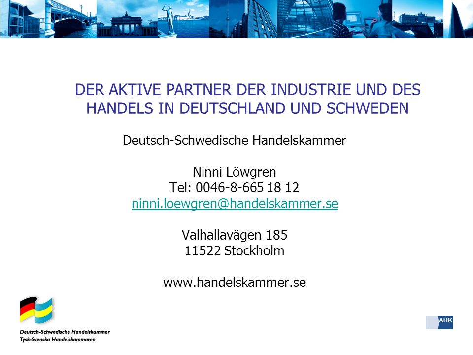 Deutsch-Schwedische Handelskammer Ninni Löwgren Tel: 0046-8-665 18 12 ninni.loewgren@handelskammer.se Valhallavägen 185 11522 Stockholm www.handelskam