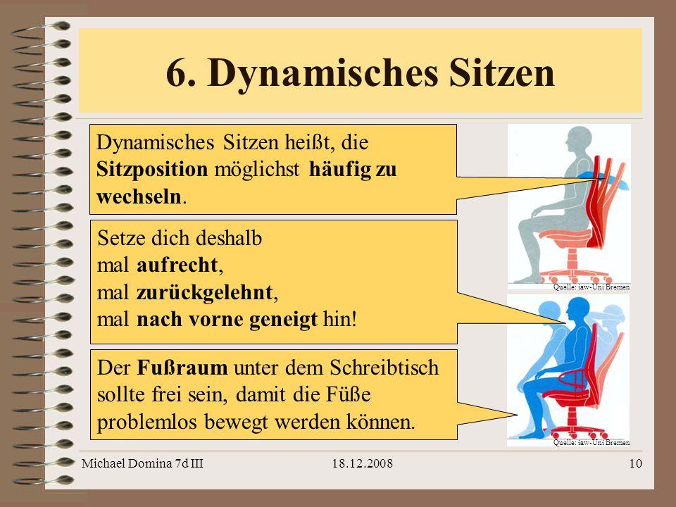 Michael Domina 7d III18.12.200810 6. Dynamisches Sitzen Quelle: iaw-Uni Bremen Dynamisches Sitzen heißt, die Sitzposition möglichst häufig zu wechseln