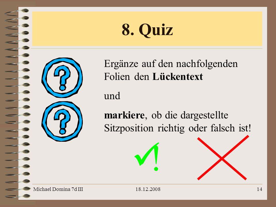 Michael Domina 7d III18.12.200814 8. Quiz ! Ergänze auf den nachfolgenden Folien den Lückentext und markiere, ob die dargestellte Sitzposition richtig