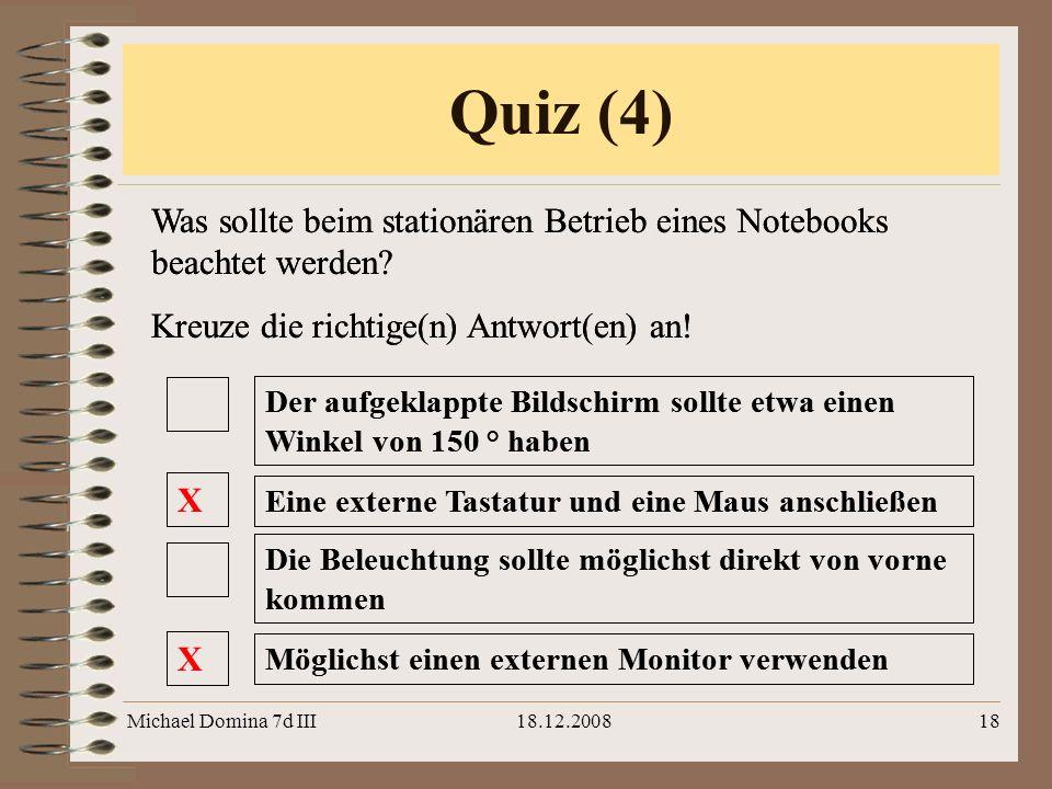 Michael Domina 7d III18.12.200818 Quiz (4) Was sollte beim stationären Betrieb eines Notebooks beachtet werden? Kreuze die richtige(n) Antwort(en) an!