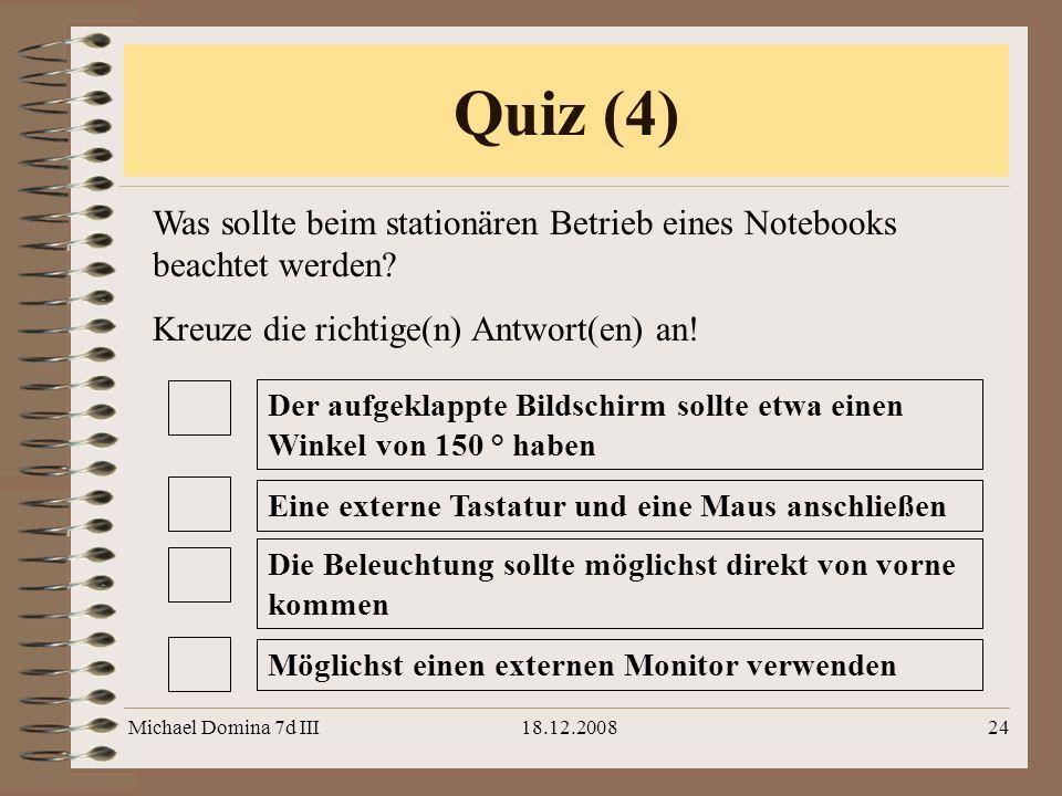 Michael Domina 7d III18.12.200824 Was sollte beim stationären Betrieb eines Notebooks beachtet werden? Kreuze die richtige(n) Antwort(en) an! Quiz (4)