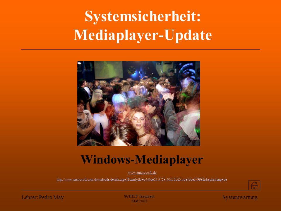 Lehrer: Pedro May SCHILF-Traunreut Mai 2005 Systemwartung Systemsicherheit: Mediaplayer-Update Windows-Mediaplayer www.microsoft.de http://www.microsoft.com/downloads/details.aspx?FamilyID=b446ae53-3759-40cf-80d5-cde4bbe07999&displaylang=de