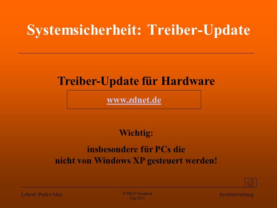Lehrer: Pedro May SCHILF-Traunreut Mai 2005 Systemwartung Systemsicherheit: Treiber-Update Treiber-Update für Hardware Wichtig: insbesondere für PCs die nicht von Windows XP gesteuert werden.